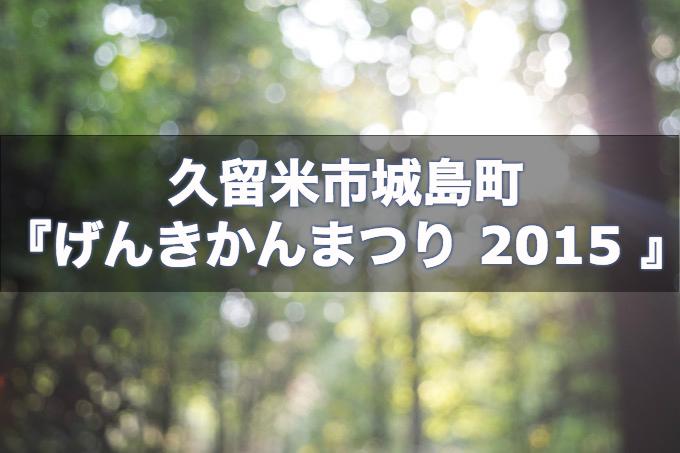 久留米市城島町『げんきかんまつり 2015 』11月29日(日)開催!