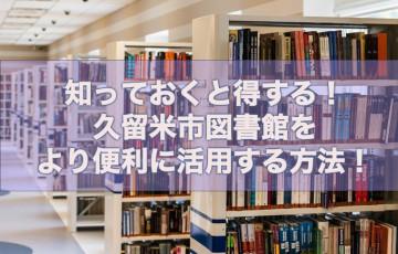 知っておくと得する!久留米市図書館をより便利に活用する方法!【図書館利用ガイド】