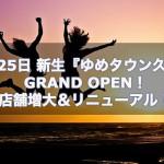 11月25日 新生『ゆめタウン久留米』GRAND OPEN!店舗増大&リニューアル!9時30分より