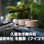 12月8日 久留米市御井町 大学稲荷神社 冬籠祭(フイゴマツリ)が開催されます。