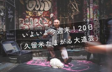 いよいよ今週末!20日「久留米たまがる大道芸」の全貌が明らかに!