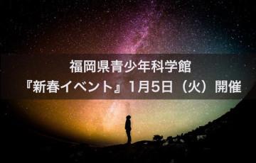 家族と一緒に楽しもう!福岡県青少年科学館『新春イベント』1月5日(火)開催