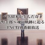 「久留米が生んだ奇才 髙島野十郎~魂の軌跡に迫る~」TNCで特別番組放送