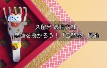 久留米 高良大社 幸運を授かろう!「玉替祭」開催