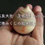 久留米 高良大社「玉替祭」へ行ってきました。宝珠みくじの結果は・・!?