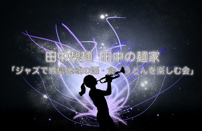 田中製麺 田中の麺家「ジャズで城島地域の酒・食・うどんを楽しむ会」2/11 25名限定!