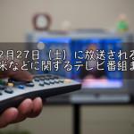 2月27日(土)に放送される 久留米市&柳川市に関するテレビ番組まとめ