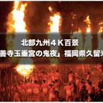 北部九州4K百景 日本三大火祭り「大善寺玉垂宮の鬼夜」1月27日放送!