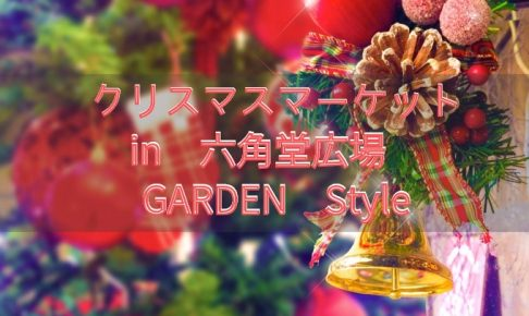 クリスマスマーケットin六角堂広場 GARDEN Style!