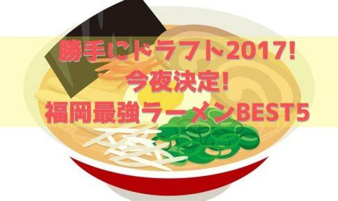 TVQ 勝手にドラフト2017! 今夜決定!福岡最強ラーメンBEST5 久留米も名店登場!