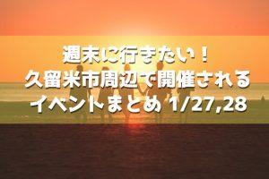 週末に行きたい!久留米市周辺で開催されるイベントまとめ 1/27,28