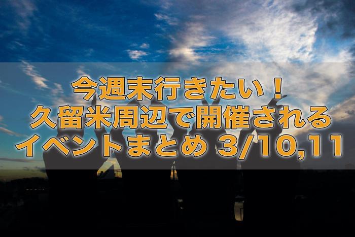 今週末行きたい!久留米周辺で開催されるイベントまとめ 3/10,11
