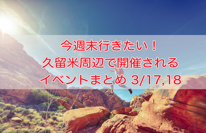 今週末行きたい!久留米周辺で開催されるイベントまとめ 3/17,18