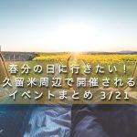 春分の日に行きたい!久留米周辺で開催されるイベントまとめ 3/21
