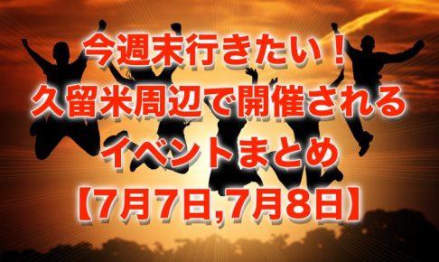 今週末行きたい!久留米周辺で開催されるイベントまとめ【7月7日,7月8日】