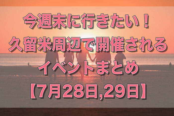 今週末に行きたい!久留米周辺で開催されるイベントまとめ【7月28日,29日】