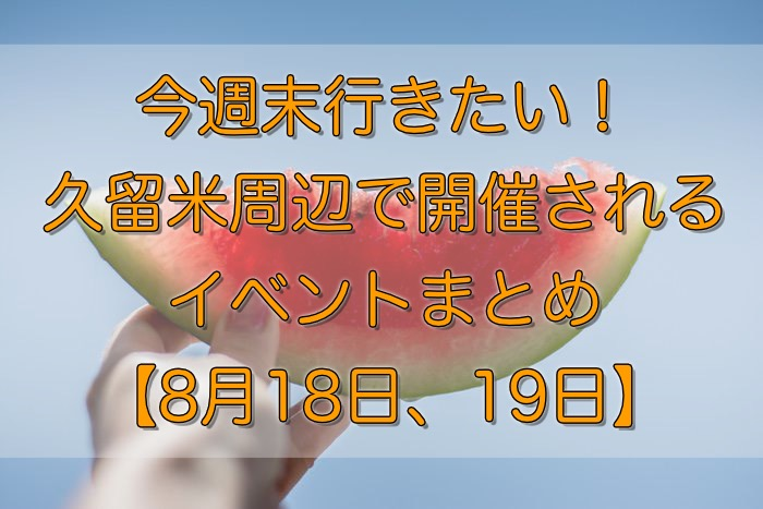今週末行きたい!久留米周辺で開催されるイベントまとめ【8月18日、19日】