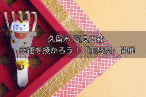 高良大社 玉替祭 玉替えの宝珠みくじが人気のお祭【開運】