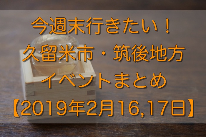 今週末行きたい!久留米市・筑後地方イベントまとめ【2/16,17】