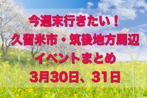 今週末行きたい!久留米市・筑後地方周辺イベントまとめ【3/30,31】