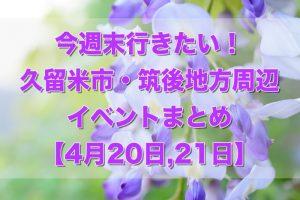 今週末行きたい!久留米市・筑後地方周辺イベントまとめ【4/20,21】