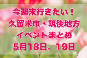 今週末行きたい!久留米市・筑後地方イベントまとめ【5/18,19】