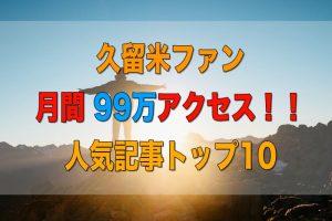 久留米ファン 2019年5月 99万アクセス!人気記事トップ10は!?