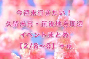 今週末行きたい!久留米市・筑後地方周辺イベントまとめ【2/8〜9】