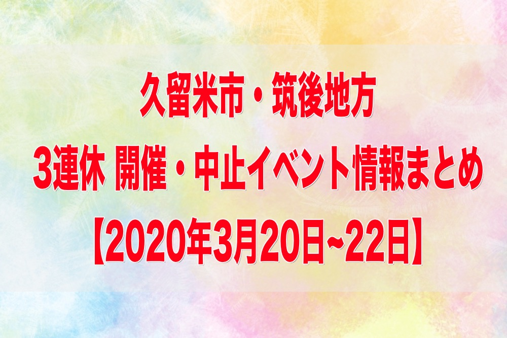 久留米市・筑後地方 3連休 開催・中止イベント情報まとめ【3/20~22】