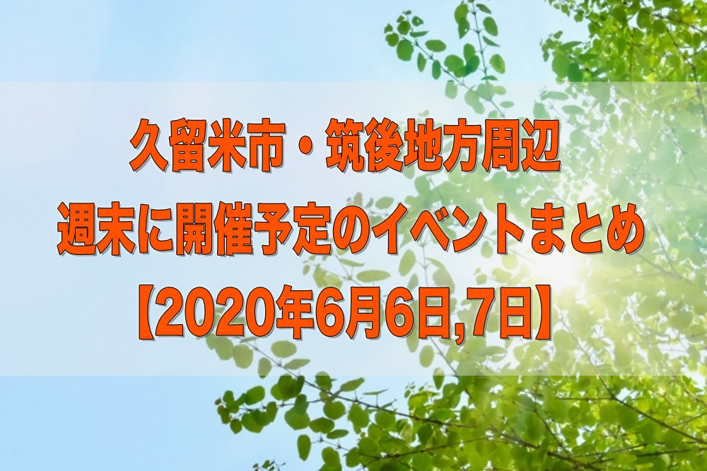 久留米市・筑後地方周辺 週末に開催予定のイベントまとめ【6/6,7】